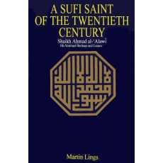 A Sufi Saint of the Twentieth Century: Shaikh Ahmad al-Alawi by Martin Lings