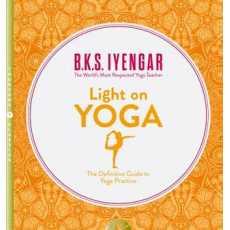 Light on Yoga: The Bible of Modern Yoga THE WORLD'S MOST RESPECTED YOGA TEACHER)