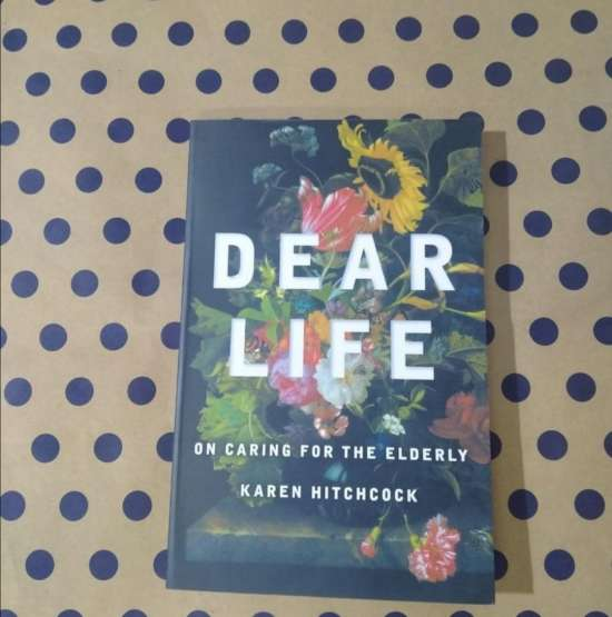 Dear Life on caring for the elderly by Karen Hitchcock